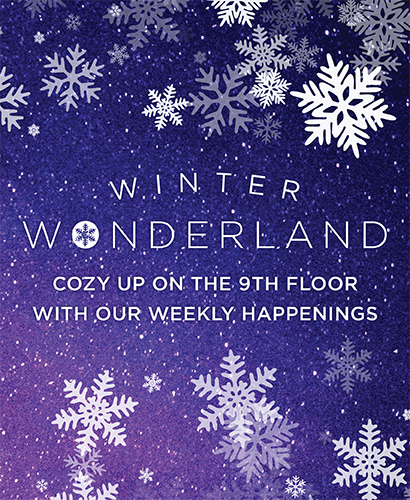 Winter Wonderland. Cozy up on the 9th floor with our new weekly happenings